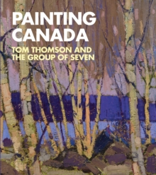 Painting Canada : Tom Thomson and the Group of Seven, Paperback Book