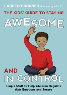 The Kids' Guide to Staying Awesome and In Control : Simple Stuff to Help Children Regulate their Emotions and Senses