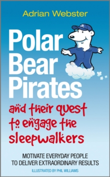 Polar Bear Pirates and Their Quest to Engage the Sleepwalkers : Motivate Everyday People to Deliver Extraordinary Results, Paperback Book