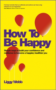 How to be Happy : How Developing Your Confidence, Resilience, Appreciation and Communication Can Lead to a Happier, Healthier You, Paperback Book
