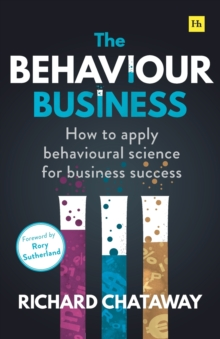 The Behaviour Business : How to apply behavioural science for business success, Paperback / softback Book