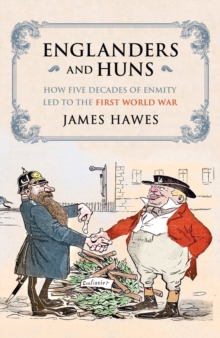 Englanders and Huns : The Culture-Clash Which Led to the First World War, Hardback Book