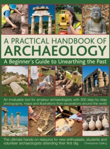 A Practical Handbook of Archaeology : A Beginner's Guide to Unearthing the Past, Hardback Book