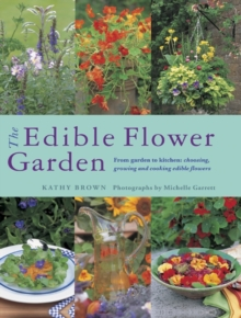 The Edible Flower Garden : From Garden to Kitchen: Choosing, Growing and Cooking Edible Flowers, Paperback Book