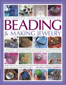 The Complete Illustrated Guide to Beading & Making Jewelry : A Practical Visual Handbook of Traditional & Contemporary Techniques, Including 175 Creative Projects Shown Step by Step, Paperback Book