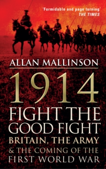 1914: Fight the Good Fight : Britain, the Army and the Coming of the First World War, Paperback Book