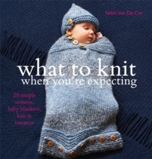 What to Knit When You're Expecting : 28 Simple Mittens, Baby Blankets, Hats and Sweaters, Paperback / softback Book