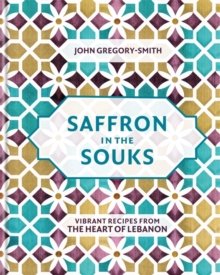 Saffron in the Souks : Vibrant recipes from the heart of Lebanon, Hardback Book