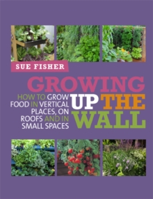 Growing Up the Wall : How to Grow Food in Vertical Places, on Roofs and in Small Spaces, Paperback Book