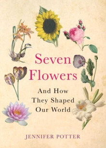 Seven Flowers : and How They Shaped Our World, Hardback Book