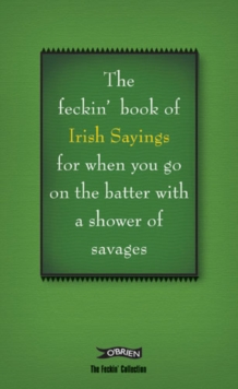 The Book of Feckin' Irish Sayings for When You Go on the Batter with a Shower of Savages, Hardback Book