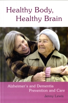 Healthy Body, Healthy Brain : Alzheimer's and Dementia Prevention and Care, Paperback Book