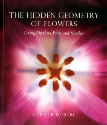 The Hidden Geometry of Flowers : Living Rhythms, Form and Number, Paperback / softback Book