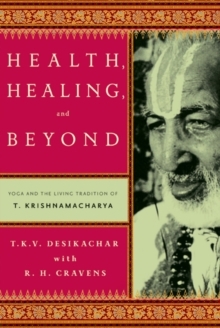 Health, Healing, and Beyond : Yoga and the Living Tradition of T. Krishnamacharya, Paperback Book
