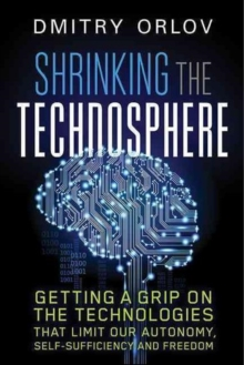 Shrinking the Technosphere : Getting a Grip on Technologies that Limit our Autonomy, Self-Sufficiency and Freedom, Paperback / softback Book