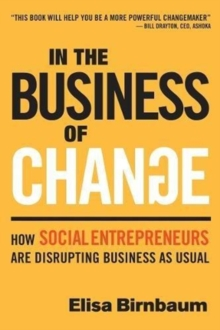 In the Business of Change : How Social Entrepreneurs are Disrupting Business as Usual, Paperback / softback Book