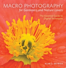 Macro Photography for Gardeners and Nature Lovers : The Essential Guide to Digital Techniques, Paperback Book