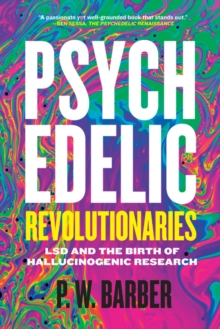 Psychedelic Revolutionaries : LSD and the Birth of Hallucinogenic Research, Paperback / softback Book
