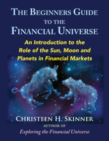 The Beginners Guide to the Financial Universe : An Introduction to the Role of the Sun, Moon and Planets in Financial Markets, Paperback / softback Book