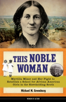 This Noble Woman : Myrtilla Miner and Her Fight to Establish a School for African American Girls in the Slaveholding South, Hardback Book