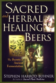 Sacred and Herbal Healing Beers : The Secrets of Ancient Fermentation, Paperback Book