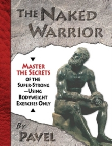 The Naked Warrior : Master the Secrets of the super-Strong--Using Bodyweight Exercises Only, Paperback Book