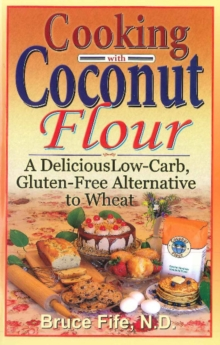 Cooking with Coconut Flour : A Delicious Low-Carb, Gluten-Free Alternative to Wheat, Paperback Book