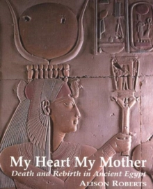 My Heart My Mother : Death and Rebirth in Ancient Egypt, Paperback Book