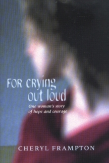 For Crying Out Loud : One Woman's Story of Hope and Courage, Paperback Book