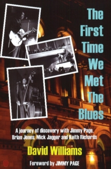 First Time We Met the Blues : A Journey of Discovery with Jimmy Page, Brian Jones, Mick Jagger and Keith Richards, Paperback Book
