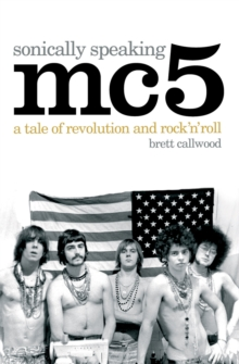 MC5, Sonically Speaking : A Tale of Revolution and Rock 'n' Roll, Paperback Book