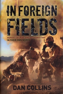 In Foreign Fields : True Stories of Astonishing Bravery from Iraq and Afghanistan by British Medal Winners, in Their Own Words, Hardback Book