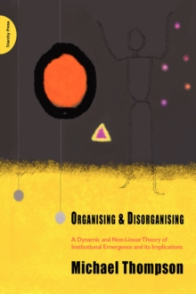 Organising and Disorganising : A Dynamic and Non-linear Theory of Institutional Emergence and Its Implications, Paperback Book