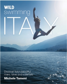Wild Swimming Italy : Discover the Most Beautiful Rivers, Lakes and Waterfalls of Italy, Paperback Book