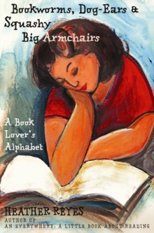 Bookworms, Dog-Ears and Squashy Big Armchairs : A Book Lover's Alphabet, Paperback Book