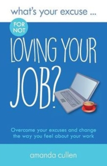 What's Your Excuse for not Loving Your Job? : Overcome your excuses and change the way you feel about your work, Paperback / softback Book