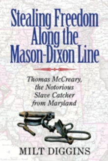 Stealing Freedom Along the Mason-Dixon Line - Thomas McCreary, the Notorious Slave Catcher from Maryland, Paperback / softback Book