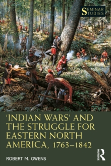 'Indian Wars' and the Struggle for Eastern North America, 1763-1842