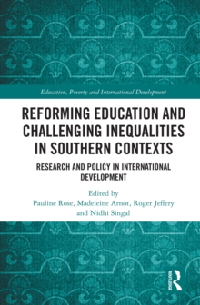 Reforming Education and Challenging Inequalities in Southern Contexts : Research and Policy in International Development