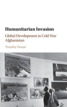 Humanitarian Invasion : Global Development in Cold War Afghanistan, Hardback Book
