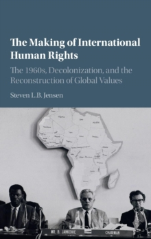 The Making of International Human Rights : The 1960s, Decolonization, and the Reconstruction of Global Values, Hardback Book