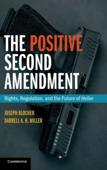 The Positive Second Amendment : Rights, Regulation, and the Future of Heller, Hardback Book