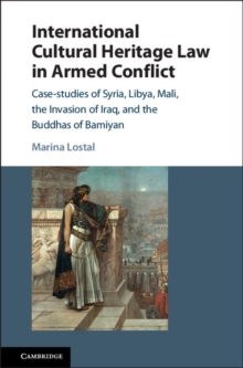 International Cultural Heritage Law in Armed Conflict : Case-Studies of Syria, Libya, Mali, the Invasion of Iraq, and the Buddhas of Bamiyan, Hardback Book