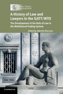 A History of Law and Lawyers in the GATT/WTO : The Development of the Rule of Law in the Multilateral Trading System, Paperback / softback Book