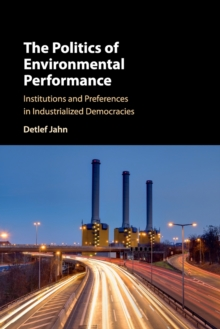 The Politics of Environmental Performance : Institutions and Preferences in Industrialized Democracies, Paperback / softback Book