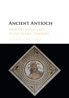 Ancient Antioch : From the Seleucid Era to the Islamic Conquest, Paperback / softback Book