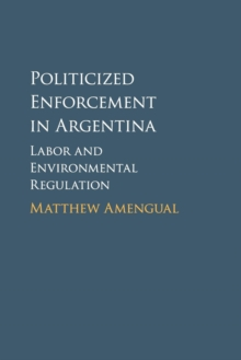 Politicized Enforcement in Argentina : Labor and Environmental Regulation, Paperback / softback Book