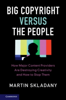 Big Copyright Versus the People : How Major Content Providers Are Destroying Creativity and How to Stop Them, Paperback / softback Book