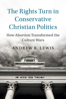 Cambridge Studies in Social Theory, Religion and Politics : The Rights Turn in Conservative Christian Politics: How Abortion Transformed the Culture Wars, Paperback / softback Book