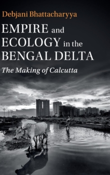 Studies in Environment and History : Empire and Ecology in the Bengal Delta  : The Making of Calcutta, Hardback Book